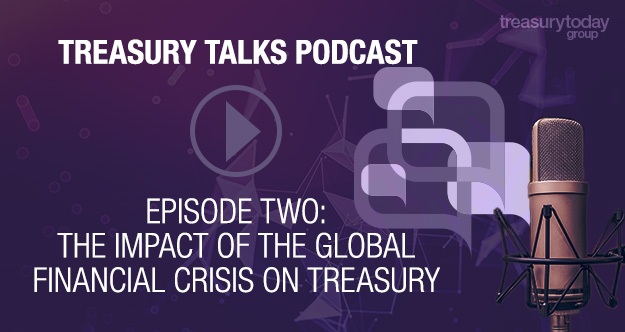 Treasury Talks Podcast Episode two: The impact of the global financial crisis on treasury